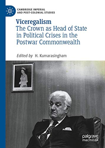 Viceregalism: The Crown as Head of State in Political Crises in the Postwar Commonwealth (Cambridge Imperial and Post-Colonial Studies Series)