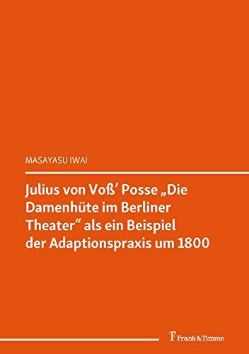 """Julius von Voß' Posse """"Die Damenhüte im Berliner Theater"""" als ein Beispiel der Adaptionspraxis um 1800: (Zwischen Kanon und Unterhaltung / Between Canon and Entertainment) (Literaturwissenschaft 58)"""