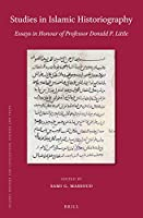 Studies in Islamic Historiography: Essays in Honour of Professor Donald P. Little (Islamic History and Civilization: Studies and Texts)