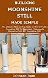 BUILDING MOONSHINE STILL MADE SIMPLE: The Ultimate Step by Step Guide on How to Build a Moonshine...
