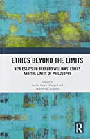 Ethics Beyond the Limits: New Essays on Bernard Williams' Ethics and the Limits of Philosophy