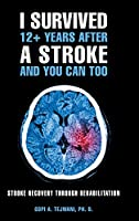 I Survived 12+ Years After a Stroke and You Can Too: Stroke Recovery Through Rehabilitation