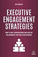 Executive Engagement Strategies: How to Have Conversations and Develop Relationships That Build B2B Business