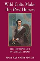 Wild Colts Make the Best Horses: The Intrepid Life of Abigail Adams