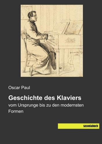 Geschichte des Klaviers: vom Ursprunge bis zu den modernsten Formen