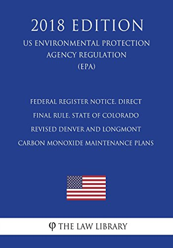Federal Register Notice. Direct Final Rule. State of Colorado - Revised Denver and Longmont Carbon Monoxide Maintenance Plans (US Environmental Protection Agency Regulation) (EPA) (2018 Edition)