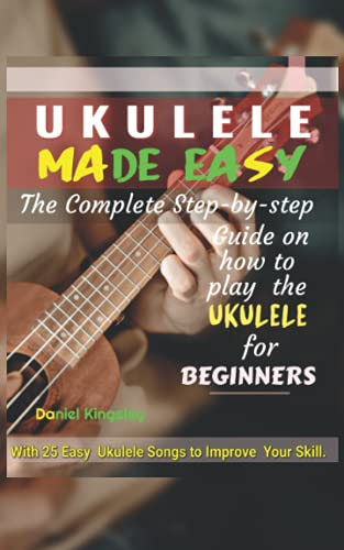 UKULELE MADE EASY - The Complete Step-By-Step Guide on How to Play the Ukulele for Beginners: With 25 ukulele songs to improve your skill