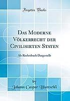Das Moderne Voelkerrecht Der Civilisirten Staten: ALS Rechtsbuch Dargestellt (Classic Reprint)