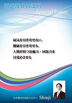 [Shinji]の病気を引き寄せない。健康を引き寄せる。人間が持つ治癒力・回復力を目覚めさせる: 引き寄せの法則Special Paper
