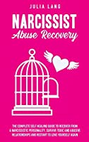 Narcissist Abuse Recovery: The Complete Self-Healing Guide to Recover from a Narcissistic Personality, Survive Toxic and Abusive Relationships, and Restart to Love Yourself Again