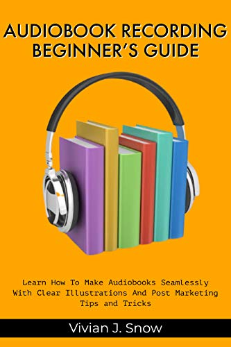 AUDIOBOOK RECORDING BEGINNER'S GUIDE: Learn How To Make Audiobooks Seamlessly With Clear Illustrations And Post Marketing Tips And Tricks (English Edition)