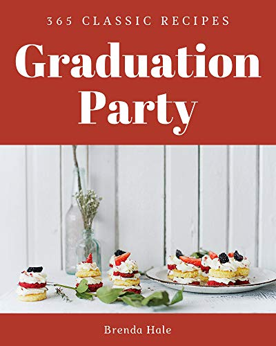 365 Classic Graduation Party Recipes: A Highly Recommended Graduation Party Cookbook (English Edition)