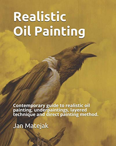 Realistic Oil Painting: Contemporary guide to realistic oil painting,Underpaintings, Layered technique and direct painting method