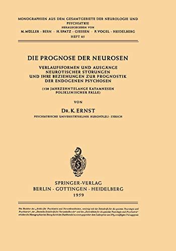 Die Prognose der Neurosen: Verlaufsformen und Ausgänge Neurotischer Störungen und ihre Beziehungen zur Prognostik der Endogenen Psychosen (120 ... der Neurologie und Psychiatrie (85), Band 85)