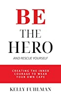 Be the Hero And Rescue Yourself: Creating the Inner Courage to Wear Your Own Cape