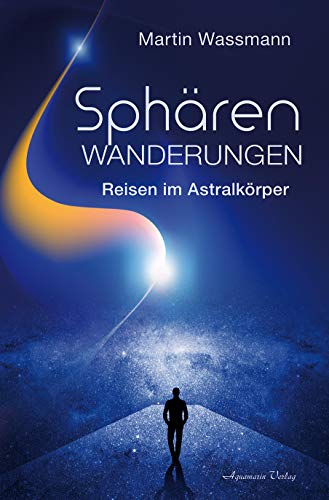 Sphärenwanderungen: Reisen im Astralkörper