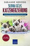 Siamkatze Katzenerziehung - Ratgeber zur Erziehung einer Katze der Siamkatzen Rasse: Ein Buch für Katzenbabys, Kitten und junge Katzen