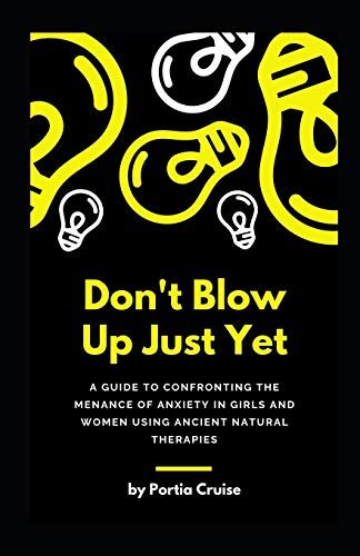 Don't Blow Up Just Yet: A Guide to Confronting the Menance of Anxiety in Girls and Women using Ancient Natural Therapies