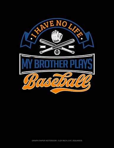 I Have No Life My Brother Plays Baseball: Graph Paper Notebook - 0.25 Inch (1/4
