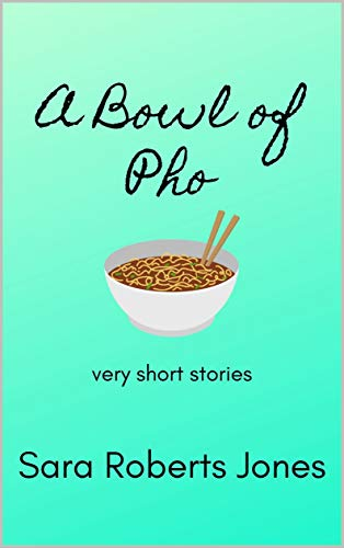 A Bowl of Pho: very short stories by [Sara Roberts Jones]