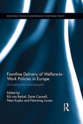 Frontline Delivery of Welfare-to-Work Policies in Europe: Activating the Unemployed (Routledge Studies in Governance and Public Policy Book 30)
