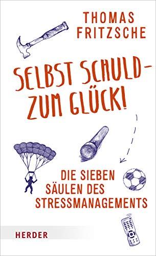 Selbst schuld – zum Glück!: Die sieben Säulen des Stressmanagements. Stress aus eigener Kraft beenden