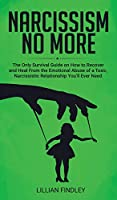 Narcissism No More: The Only Guide on How to Recover and Heal from the Emotional Abuse of a Toxic Narcissistic Relation You'll Ever Need