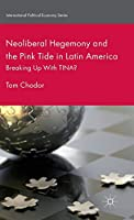 Neoliberal Hegemony and the Pink Tide in Latin America: Breaking Up With TINA? (International Political Economy Series)