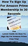 How to Sign Up For Amazon Prime Membership In 30 Seconds: The latest guide on how to Sign up for amazon prime free trial