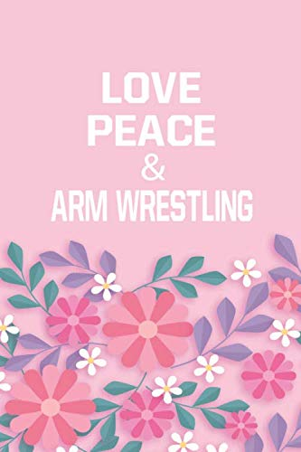 Love Peace & Arm Wrestling: Arm Wrestling Notebook/ Athletes Gift, 120 Pages, 6x9, Soft Cover, Matte Finish