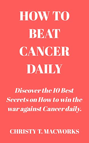 How To Beat Cancer Daily: Discover the 10 Best Secrets on How to win the war against Cancer daily