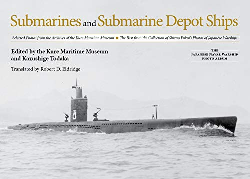 Submarines and Submarine Depot Ships: Selected Photos from the Archives of the Kure Maritime Museum the Best from the Collection of Shizuo Fukui's ... (The Japanese Naval Warship Photo Album)