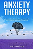 Anxiety Therapy: A Practical Guide for Getting Through Panic Attacks and Overcoming Fear, Stress, and Negativity
