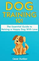 Dog Training 101: The Essential Guide to Raising A Happy Dog With Love. Train The Perfect Dog Through House Training, Basic Commands, Crate Training and Dog Obedience.