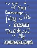 If You Encourage Me I May Start Talking About My Aquarium: Aquarium Log Book, Tank Maintenance Daily Record Book