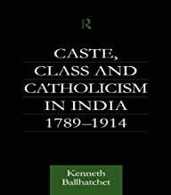 Caste, Class and Catholicism in India 1789-1914 (Soas London Studies on South Asia, 17) (English Edition)
