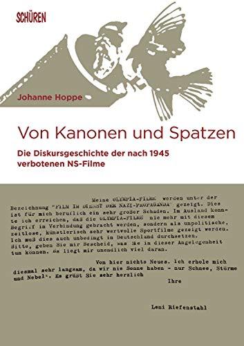 Von Kanonen und Spatzen: Die Diskursgeschichte der nach 1945 verbotenen NS-Filme (Marburger Schriften zur Medienforschung)