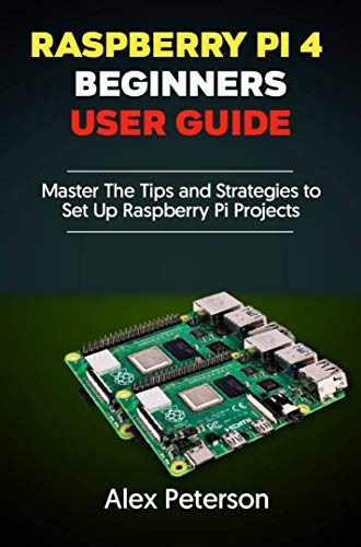 Raspberry Pi 4 Beginners User Guide: Master The Tips and Strategies to Set Up Raspberry Pi Projects (English Edition)