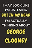 "I May Look Like I m Listening But In My Head I m Actually Thinking About George Clooney: George Clooney Journal Notebook to Write Down Things, Take ... or Keep Track of Habits (6"" x 9"" - 120 Pages)"