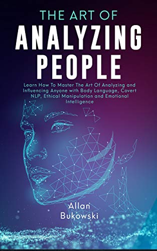 The Art of Analyzing People: Learn How To Master The Art Of Analyzing and Influencing Anyone with Body Language, Covert NLP, Ethical Manipulation and Emotional Intelligence by [Allan Bukowski]