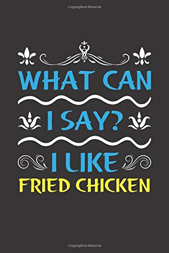 What Can I Say? I Like Fried Chicken: Funny Lined Journal Notebook For Food Lovers Who Loves Fried Chicken