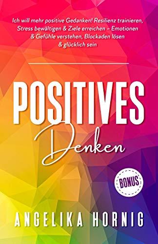 Positives Denken: Ich will mehr positive Gedanken! Resilienz trainieren, Stress bewältigen & Ziele erreichen – Emotionen & Gefühle verstehen, Blockaden lösen & glücklich sein (Positive Psychologie)
