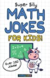 Super Silly Math Jokes for Kids!: Over 150 Funny Jokes and Puns for All Ages!