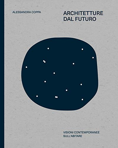 Architetture dal futuro. Utopie contemporanee sull'abitare