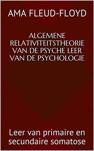 Algemene Relativiteitstheorie van de Psyche Leer van de Psychologie: Leer van primaire en secundaire somatose (Dutch Edition)