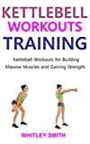 KETTLEBELL WORKOUTS TRAINING: Kettlebell Workouts for Building Massive Muscles and...