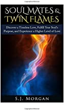 Soul Mates & Twin Flames: Discover a Timeless Love, Fulfill Your Soul's Purpose, and Experience a Higher Level of Love (Soul Mates, Twin Flames, ... Spirits, Endless Love,  Spiritual Partner)