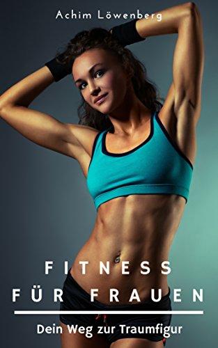 Fitness für Frauen - mit dem richtigen Fitnesstraining abnehmen und Muskelaufbau fördern (Fitnessratgeber, Fett verbrennen am Bauch)