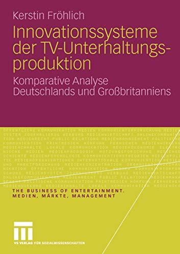 Innovationssysteme der TV-Unterhaltungsproduktion: Komparative Analyse Deutschlands und Großbritanniens (The Business of Entertainment. Medien, Märkte, Management)
