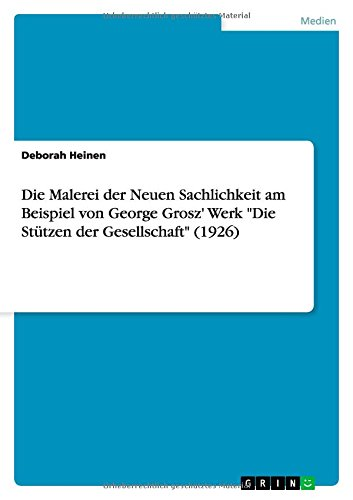 """Die Malerei der Neuen Sachlichkeit am Beispiel von George Grosz\' Werk \""""Die Stützen der Gesellschaft\"""" (1926)"""